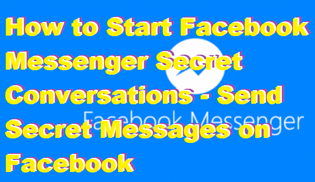 How to Start Facebook Messenger Secret Conversations - Send Secret Messages on Facebook