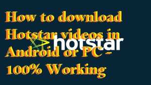 How to download Hotstar videos in Android or PC – 100% Working