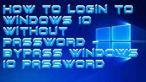 How to login to Windows 10 Without Password – Bypass Windows 10 Password