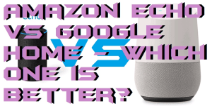 Amazon Echo vs Google Home – Which one is better?