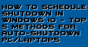 How to Schedule Shutdown in Windows 10 – Top 5 Methods for Auto-shutdown PC/Laptops