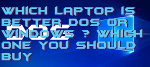 Which Laptop is Better DOS or Windows ? Which one you should Buy
