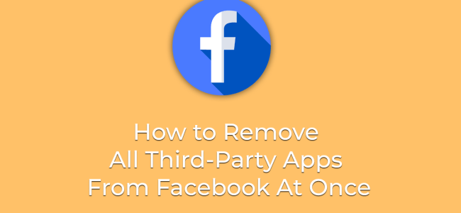 How to Remove All Third-Party Apps From Facebook At Once