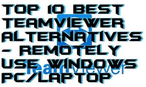 Top 10 Best TeamViewer Alternatives – Remotely Use Windows PC/Laptop