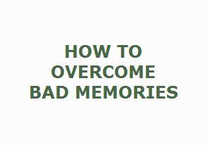 How to Overcome Bad Memories