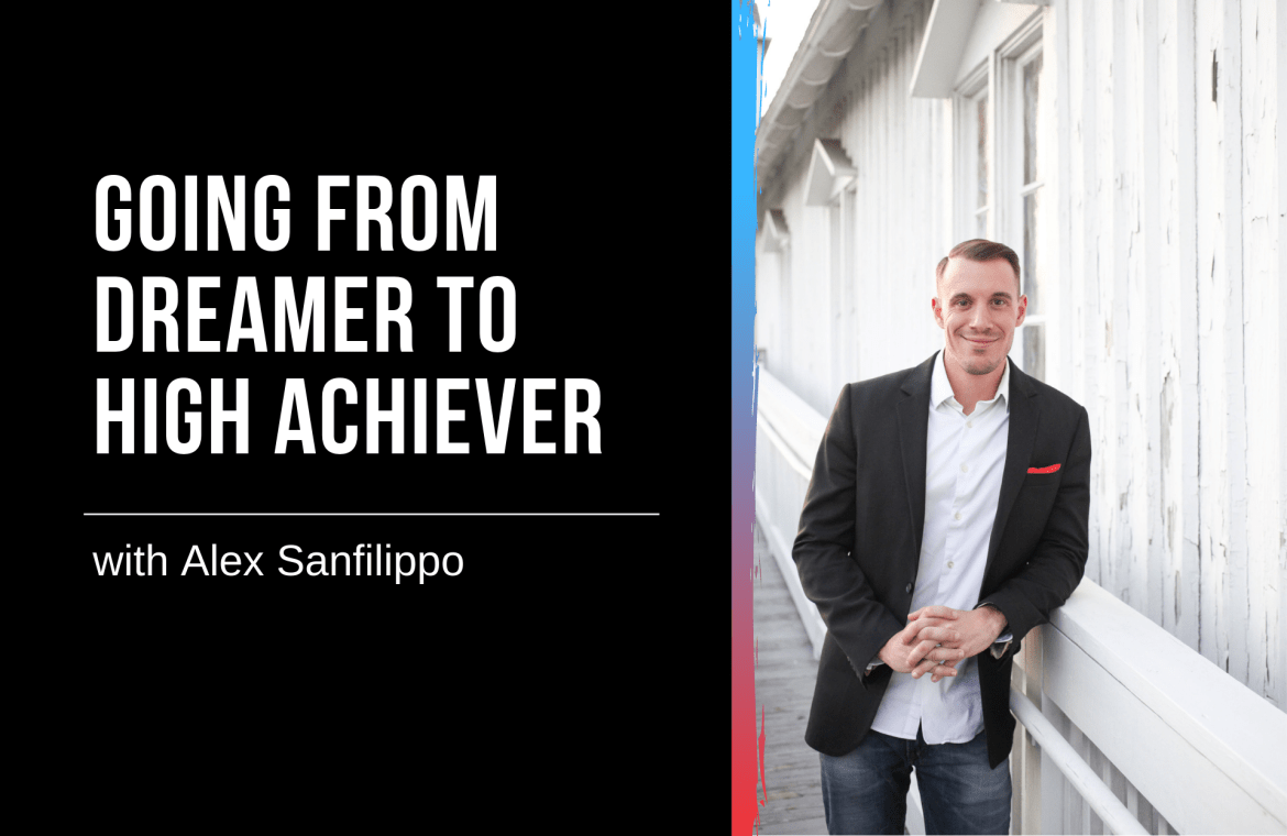 Going from Dreamer to High Achiever with Alex Sanfilippo