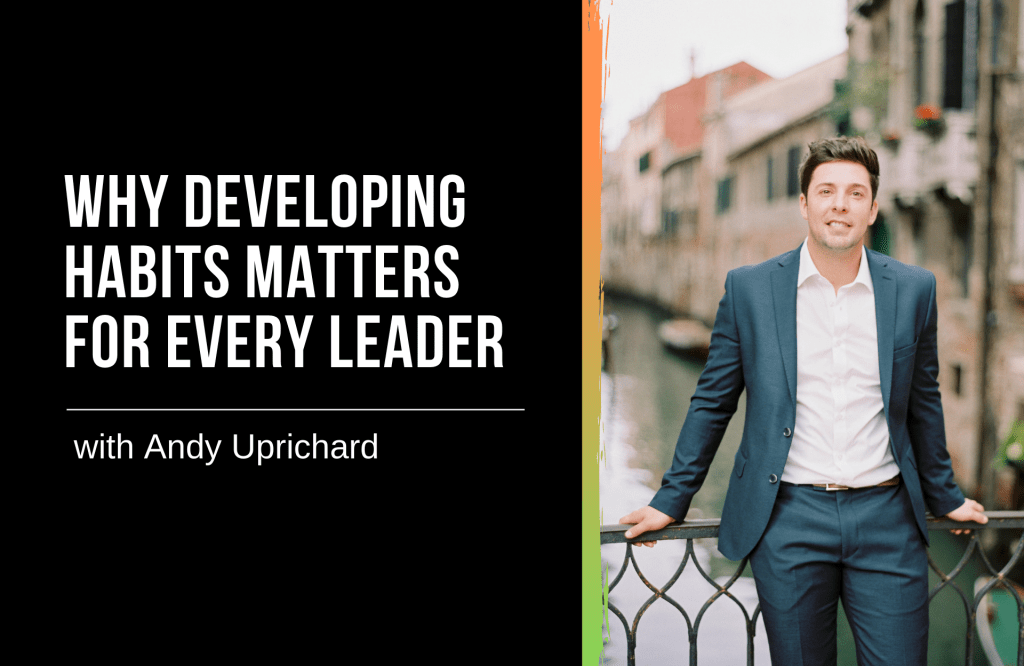 Why Developing Habits Matters for Every Leader with Andy Uprichard