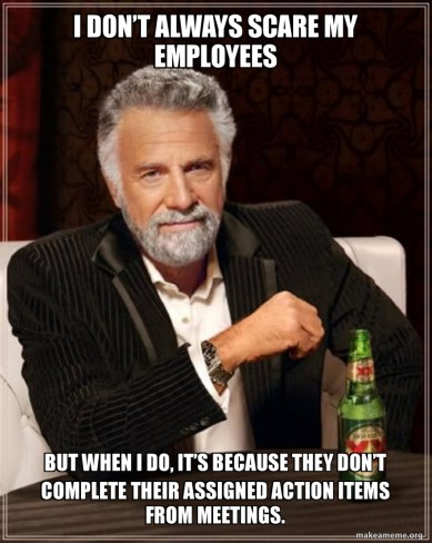I don't always scare my employees, But when I do, it's because they don't complete their action items from meetings.