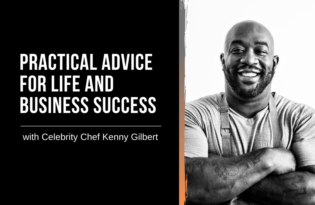 Practical Advice for Life and Business Success with Celebrity Chef Kenny Gilbert
