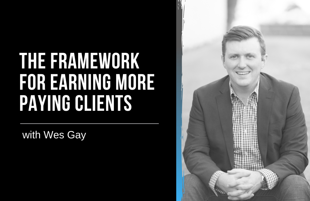 The Framework for Earning More Paying Clients with Wes Gay