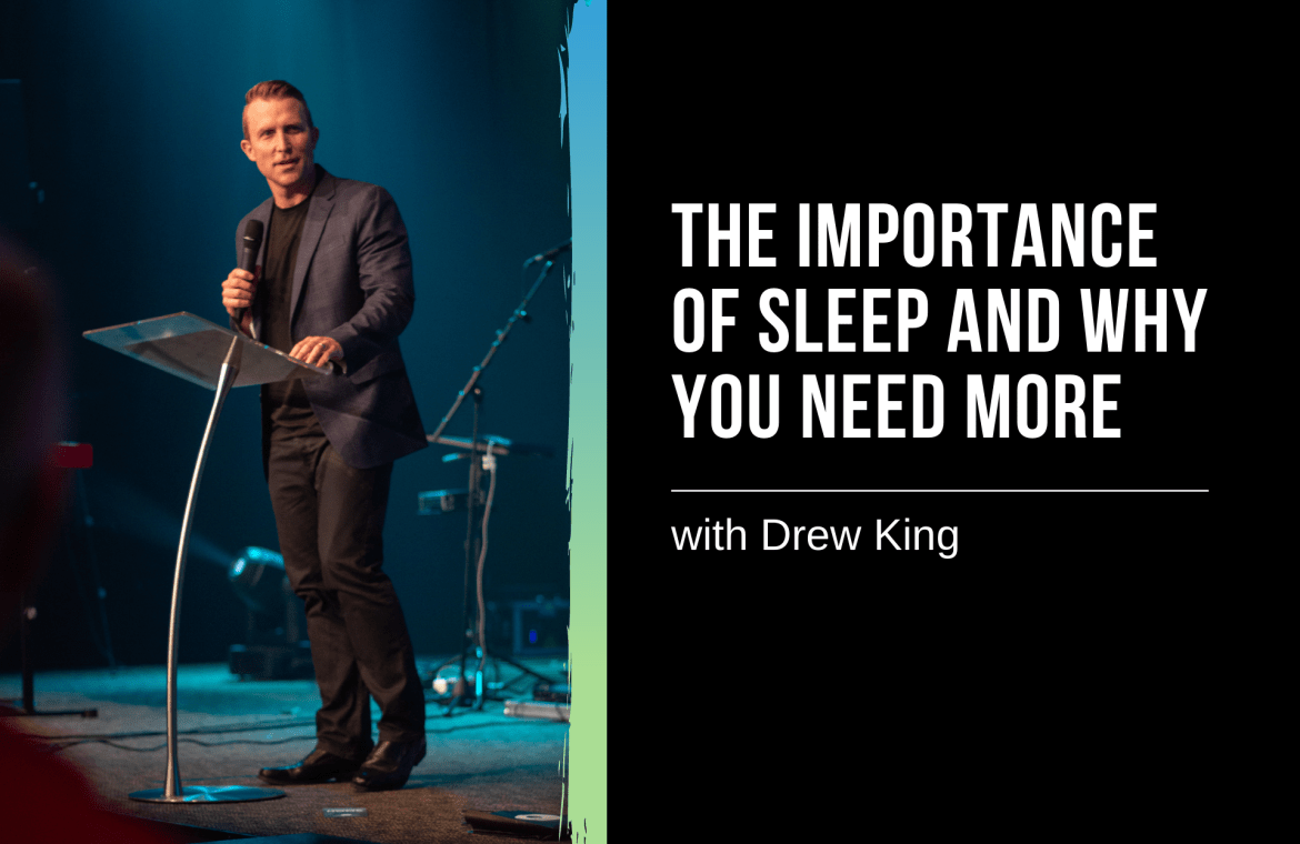 The Importance of Sleep and Why You Need More of It – with Drew King