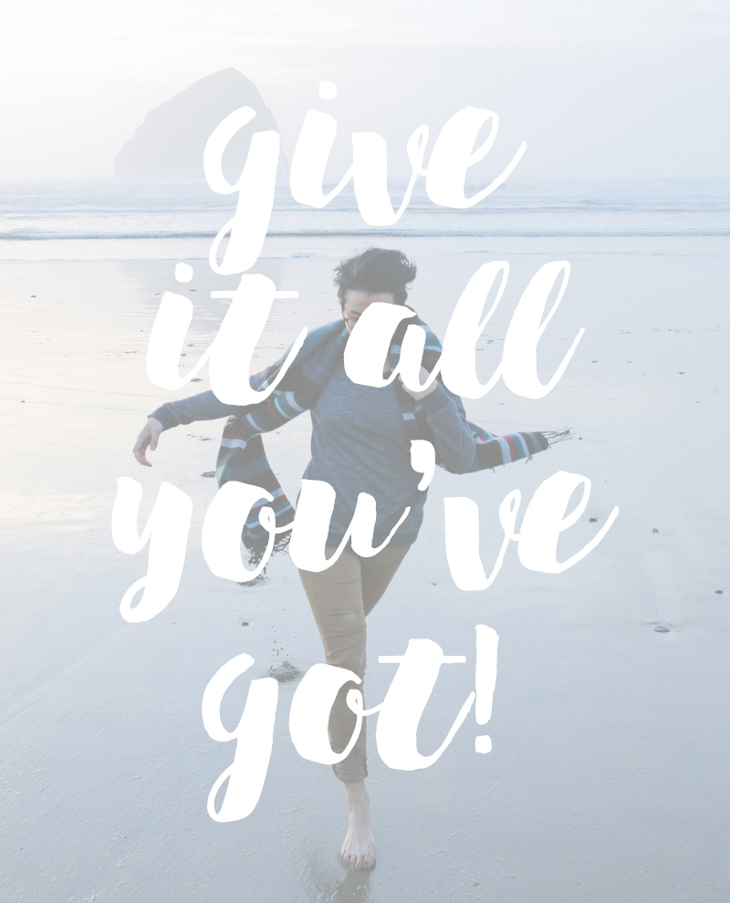 Give it all you've got quote | posivite quotes for creatives on CreatingBeautifully.com