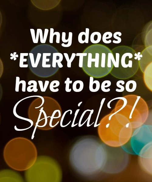 Why Does Everything Have To Be So Special?!