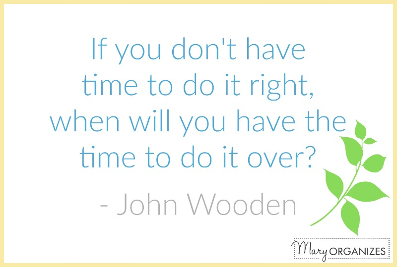 if you don't have time to do it right, when will you have the time to do it over - john wooden - mary organizes