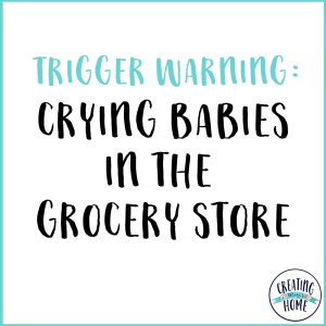 Trigger Warning: Crying Babies in the Grocery Store