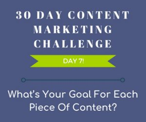 What's Your Goal For Each Piece of Content? 30 Day Content Marketing Challenge Day 7! - content goals