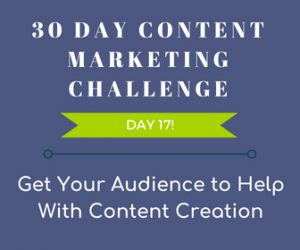 Get Your Audience to Help With Content Creation. 30-Day Content Marketing Challenge Day 17!