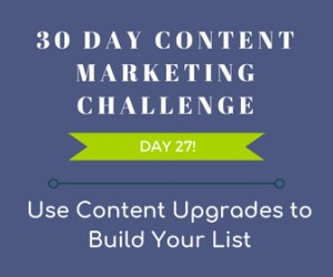 Use Content Upgrades to Build Your List. 30-Day Content Marketing Challenge Day 27!