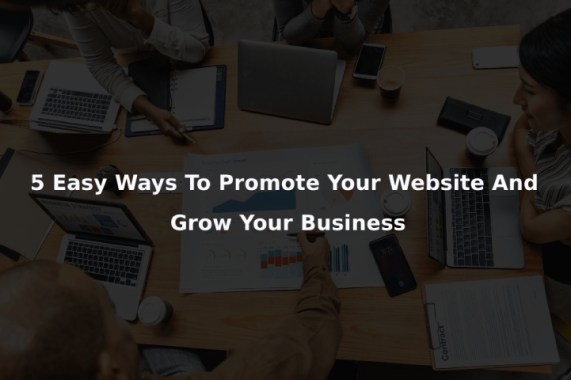 5 Easy Ways To Promote Your Website And Grow Your Business