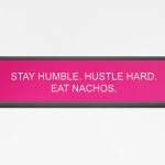 Stay humble. Hustle hard. Eat nachos.