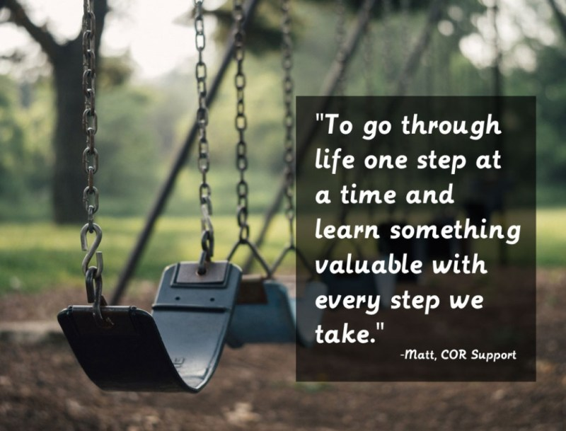 To go through life one step at a time and learn something valuable with every step we take