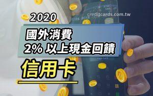2020 國外消費 2% 以上現金回饋信用卡 - CreditCards