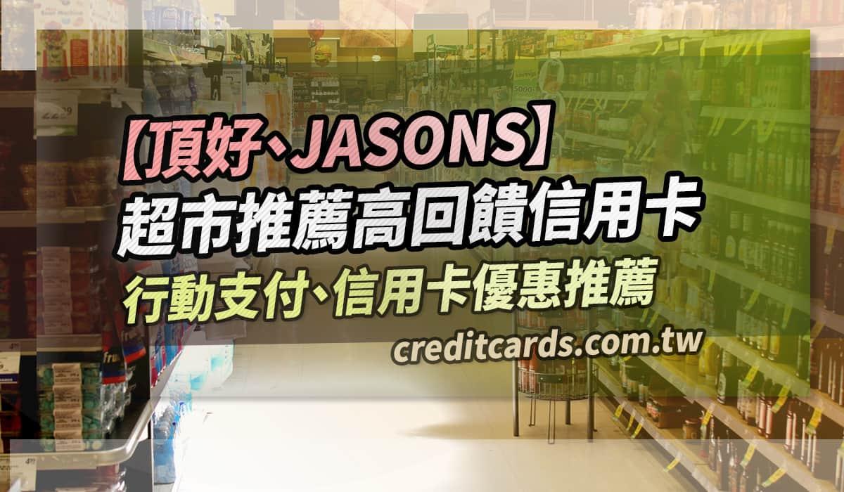 【超市回饋】JASONS/頂好超市信用卡推薦。最優 10.7% 回饋 信用卡 現金回饋 行動支付 - CreditCards