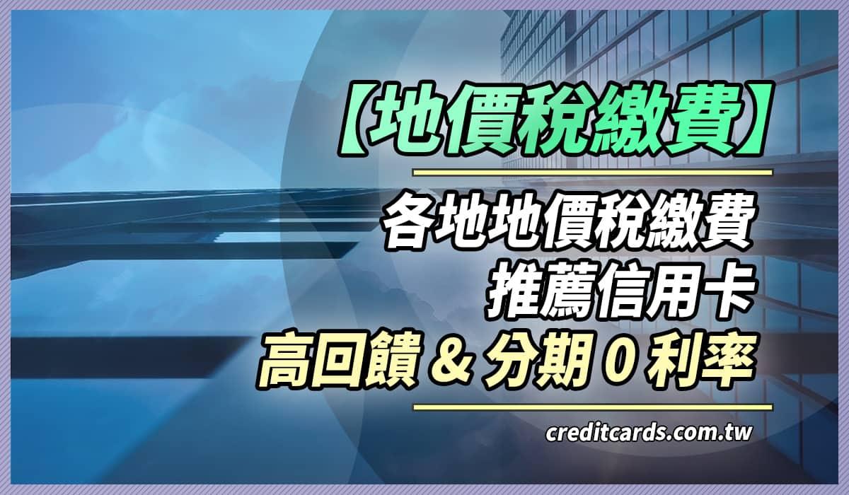 2020 地價稅推薦信用卡最高10%回饋,12期0利率|信用卡 現金回饋 行動支付 - CreditCards