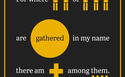 For where two or three are gathered in my name, there am I among them.