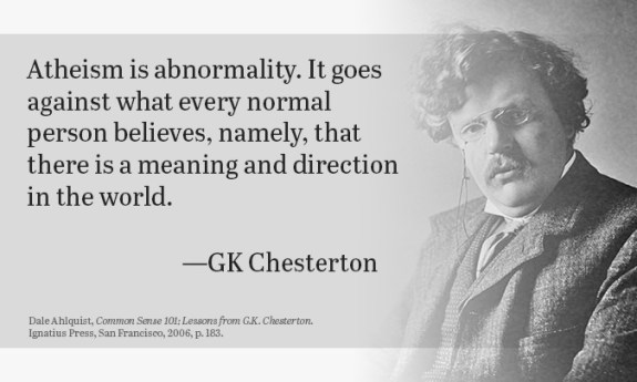 Atheism is abnormality. It goes against what every normal person believes, namely, that there is a meaning and direction in the world.