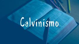 Calvinismo – Entendendo a Doutrina Calvinista