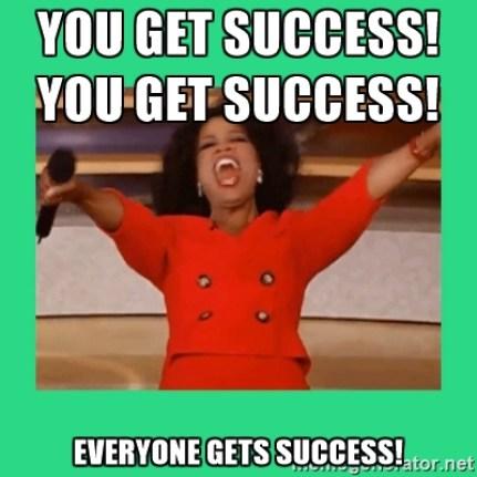 you get success, you get success, everyone gets success
