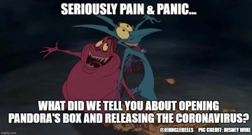 "here's to us laughing - pic of pain & panic from Hercules cartoon with the text ""Serious Pain & Panic... What did we tell you about opening Pandora's Box and releasing the Coronavirus?"""