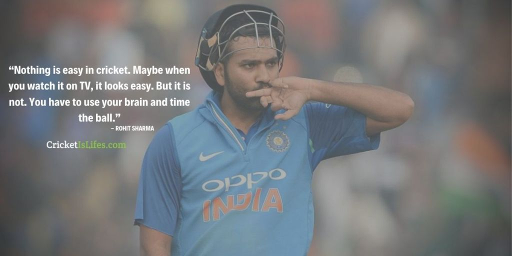 Nothing is easy in cricket. Maybe when you watch it on TV, it looks easy. But it is not. You have to use your brain and time the ball.