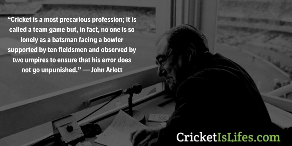 Cricket is a most precarious profession; it is called a team game but, in fact, no one is so lonely as a batsman facing a bowler supported by ten fieldsmen and observed by two umpires to ensure that his error does not go unpunished. — John Arlott