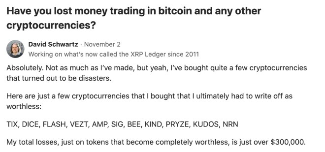 In response to a question on a Quora forum, Ripple's CTO confessed that he lost about $ 300,000 worth of failed altcoins.  Source: Quora.com