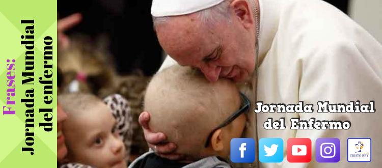 Frases: Papa Francisco Jornada Mundial   del Enfermo 2018