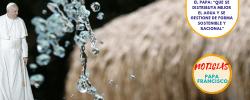 """El Papa: """"Que se distribuya mejor el agua y se gestione de forma sostenible y racional"""""""