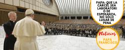 Papa: que la cárcel sea laboratorio de esperanza, no sólo lugar de pena