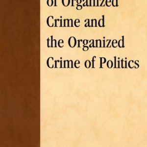 The Politics of Organized Crime and the Organized Crime of Politics: A Study in Criminal Power (Critical Perspectives on Crime and Inequality)