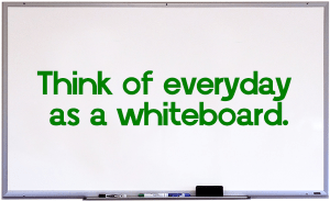 Think of everyday as a whiteboard.