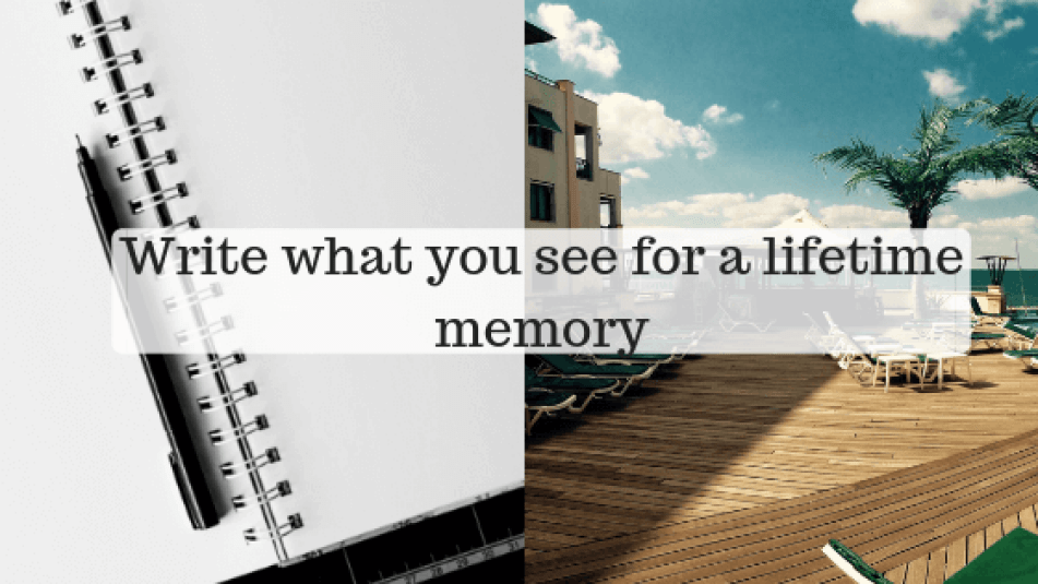 Write what you have seen for a lifetime memory