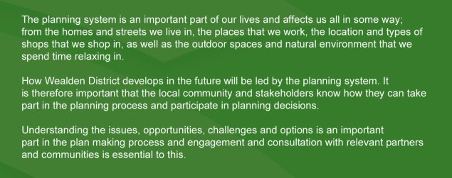 Introduction  1.1 The planning system is an important part of our lives and affects us all in some way; from the homes and streets we live in, the places that we work, the location and types of shops that we shop in, as well as the outdoor spaces and natural environment that we spend time relaxing in.  1.2 How Wealden District develops in the future will be led by the planning system. It is therefore important that the local community and stakeholders know how they can take part in the planning process and participate in planning decisions.  1.3 Understanding the issues, opportunities, challenges and options is an important part in the plan making process and engagement and consultation with relevant partners and communities is essential to this.