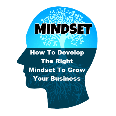 How To Develop The Right Mindset To Grow Your Business