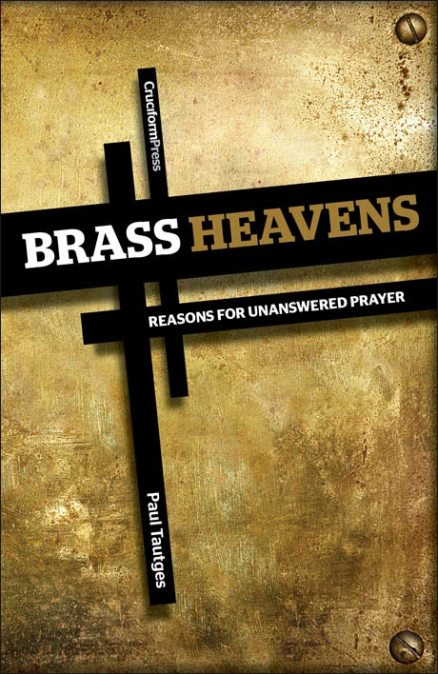 Brass Heavens: Reasons for Unanswered Prayer, by Paul Tautges