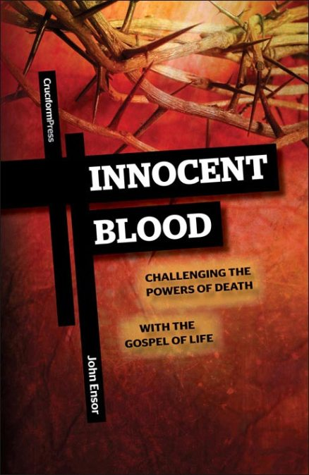 Innocent Blood: Challenging the Powers of Death with the Gospel of Life, by John Ensor