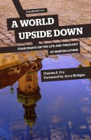 A World Upside Down; Four Essays on the Life and Theology of Martin Luther, by Charles E. Fry