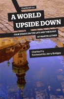 A World Upside Down, Four Essays on the Life and Theology of Martin Luther, by Charles Fry