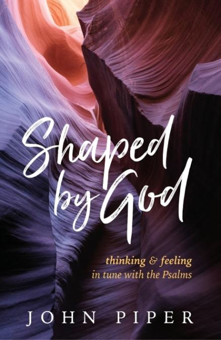 SHAPED BY GOD: Thinking and Feeling in Tune with the Psalms, by John Piper
