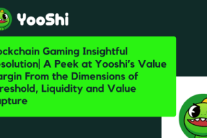 Blockchain Gaming Insightful Resolution A Peek at Yooshi's Value Margin From the Dimensions of Threshold, Liquidity and Value Capture
